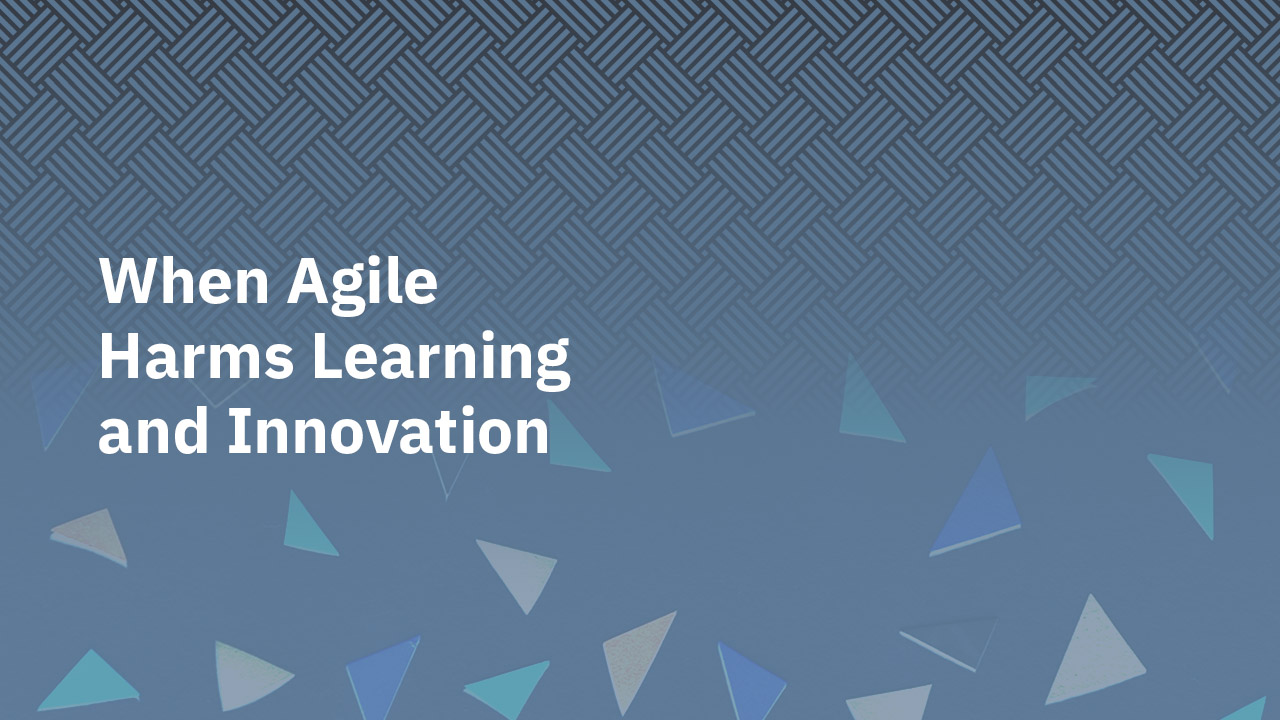 When Agile Harms Learning and Innovation